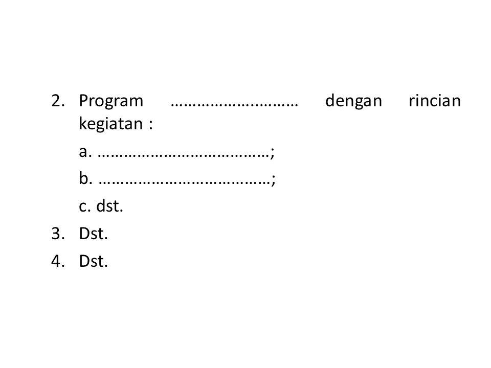 2.Program ………………..……… dengan rincian kegiatan : a. …………………………………; b. …………………………………; c. dst. 3.Dst. 4.Dst.