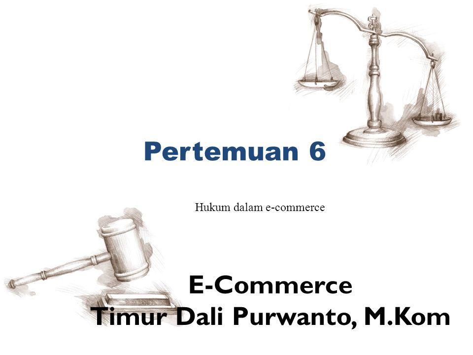 Pertemuan 6 Hukum dalam e-commerce E-Commerce Timur Dali Purwanto, M.Kom