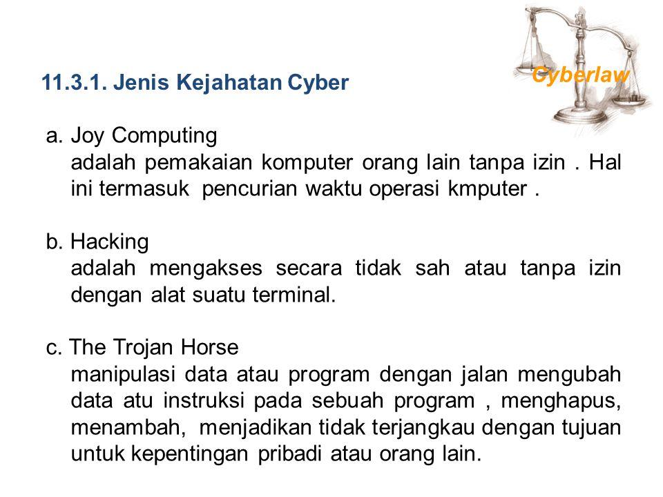 11.3.1. Jenis Kejahatan Cyber a.Joy Computing adalah pemakaian komputer orang lain tanpa izin. Hal ini termasuk pencurian waktu operasi kmputer. b. Ha