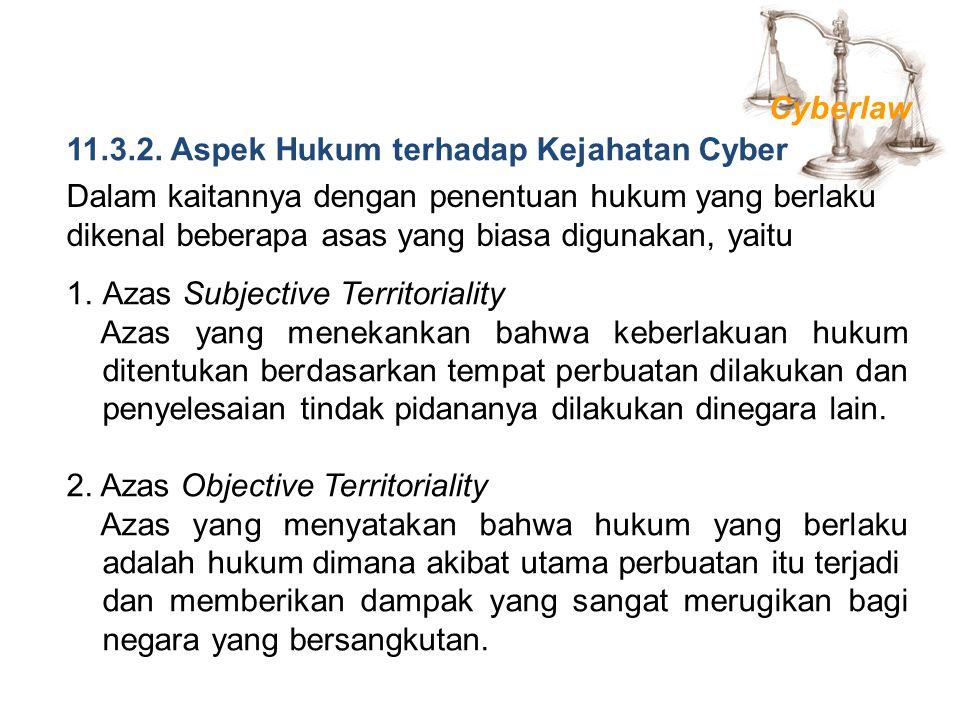 11.3.2. Aspek Hukum terhadap Kejahatan Cyber Dalam kaitannya dengan penentuan hukum yang berlaku dikenal beberapa asas yang biasa digunakan, yaitu 1.A