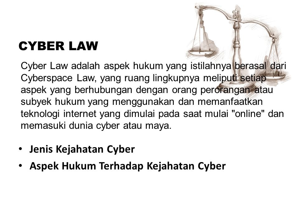 CYBER LAW Jenis Kejahatan Cyber Aspek Hukum Terhadap Kejahatan Cyber Cyber Law adalah aspek hukum yang istilahnya berasal dari Cyberspace Law, yang ru