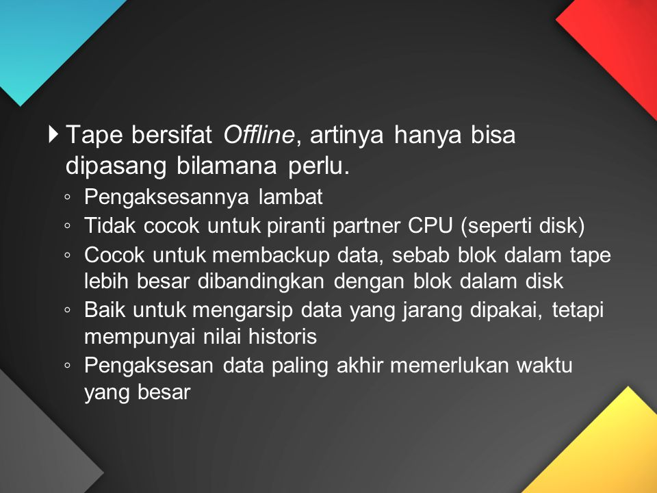  Tape bersifat Offline, artinya hanya bisa dipasang bilamana perlu. ◦ Pengaksesannya lambat ◦ Tidak cocok untuk piranti partner CPU (seperti disk) ◦