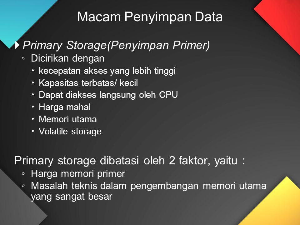  Primary Storage(Penyimpan Primer) ◦ Dicirikan dengan  kecepatan akses yang lebih tinggi  Kapasitas terbatas/ kecil  Dapat diakses langsung oleh CPU  Harga mahal  Memori utama  Volatile storage Primary storage dibatasi oleh 2 faktor, yaitu : ◦ Harga memori primer ◦ Masalah teknis dalam pengembangan memori utama yang sangat besar Macam Penyimpan Data