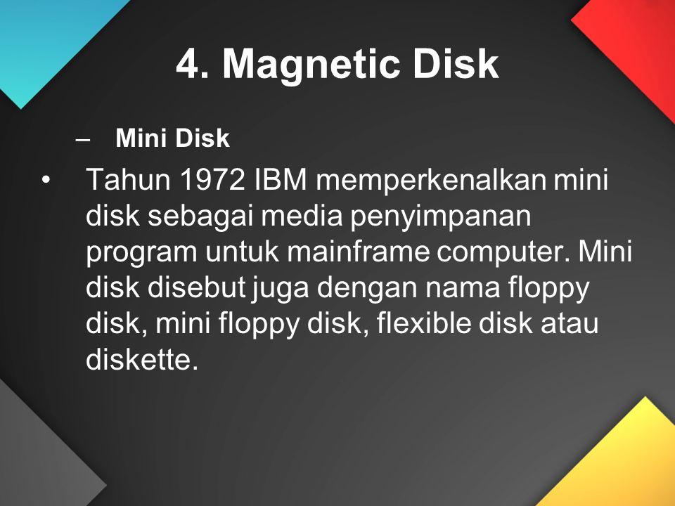 4. Magnetic Disk –Mini Disk Tahun 1972 IBM memperkenalkan mini disk sebagai media penyimpanan program untuk mainframe computer. Mini disk disebut juga