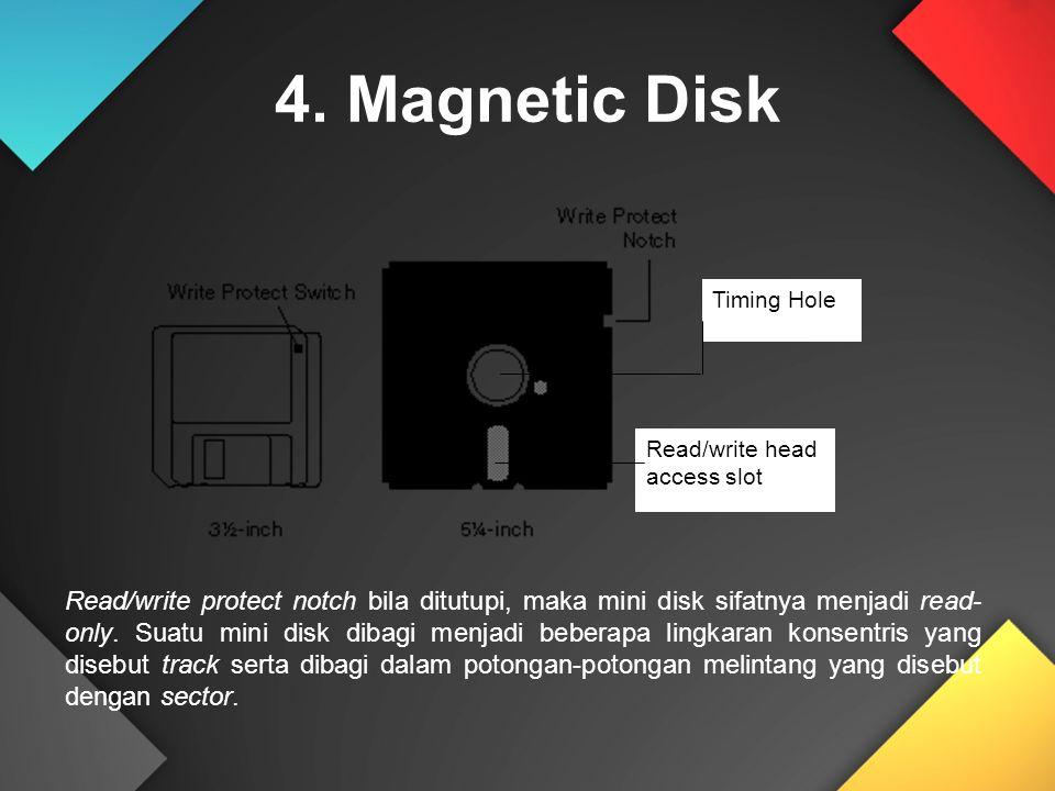 4. Magnetic Disk Timing Hole Read/write head access slot Read/write protect notch bila ditutupi, maka mini disk sifatnya menjadi read- only. Suatu min