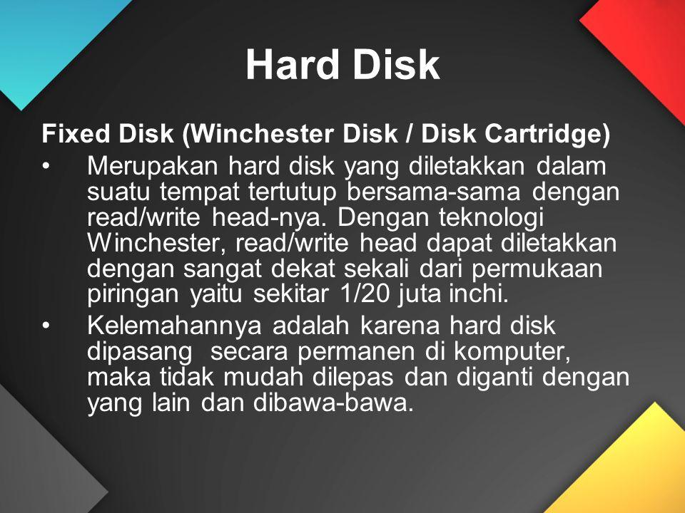 Hard Disk Fixed Disk (Winchester Disk / Disk Cartridge) Merupakan hard disk yang diletakkan dalam suatu tempat tertutup bersama-sama dengan read/write head-nya.