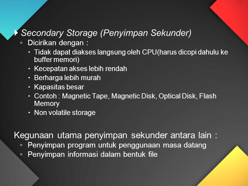  Secondary Storage (Penyimpan Sekunder) ◦ Dicirikan dengan :  Tidak dapat diakses langsung oleh CPU(harus dicopi dahulu ke buffer memori)  Kecepatan akses lebih rendah  Berharga lebih murah  Kapasitas besar  Contoh : Magnetic Tape, Magnetic Disk, Optical Disk, Flash Memory  Non volatile storage Kegunaan utama penyimpan sekunder antara lain : ◦ Penyimpan program untuk penggunaan masa datang ◦ Penyimpan informasi dalam bentuk file