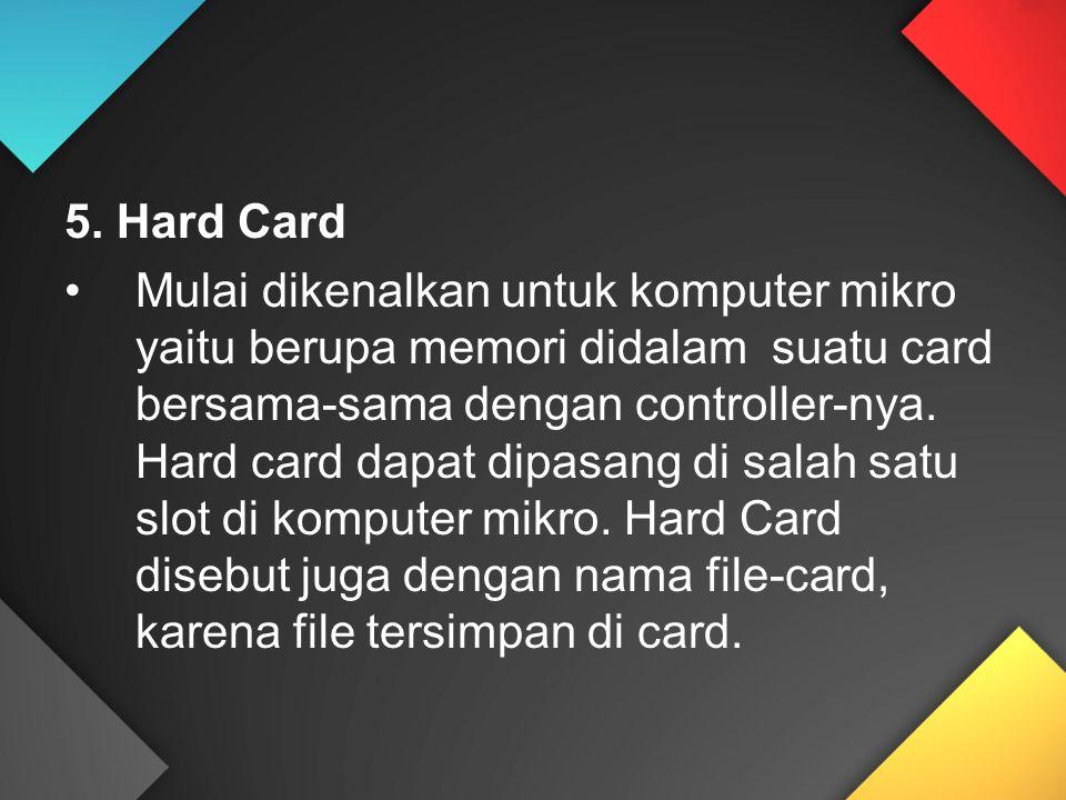5. Hard Card Mulai dikenalkan untuk komputer mikro yaitu berupa memori didalam suatu card bersama-sama dengan controller-nya. Hard card dapat dipasang