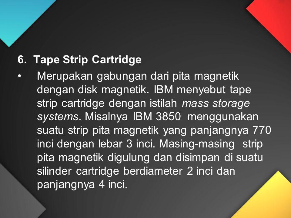 6. Tape Strip Cartridge Merupakan gabungan dari pita magnetik dengan disk magnetik. IBM menyebut tape strip cartridge dengan istilah mass storage syst