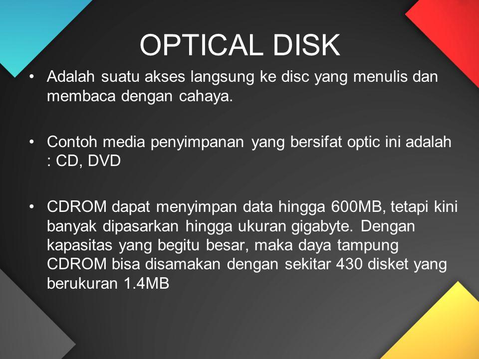 Adalah suatu akses langsung ke disc yang menulis dan membaca dengan cahaya. Contoh media penyimpanan yang bersifat optic ini adalah : CD, DVD CDROM da