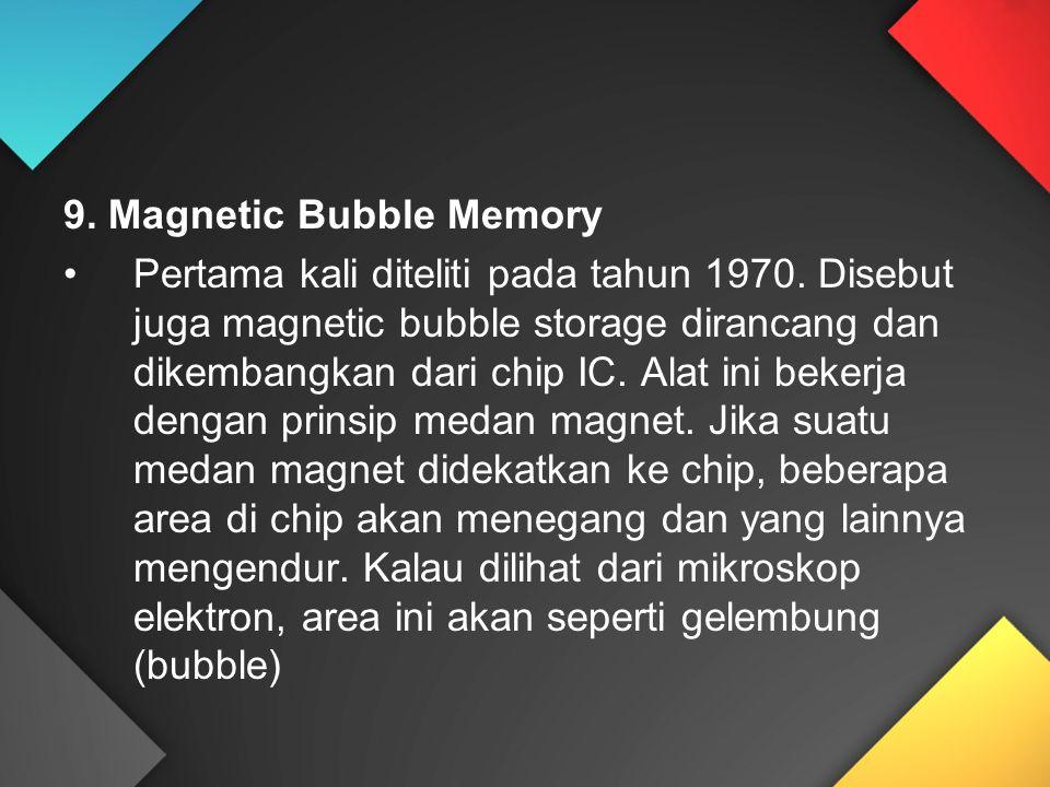 9. Magnetic Bubble Memory Pertama kali diteliti pada tahun 1970. Disebut juga magnetic bubble storage dirancang dan dikembangkan dari chip IC. Alat in