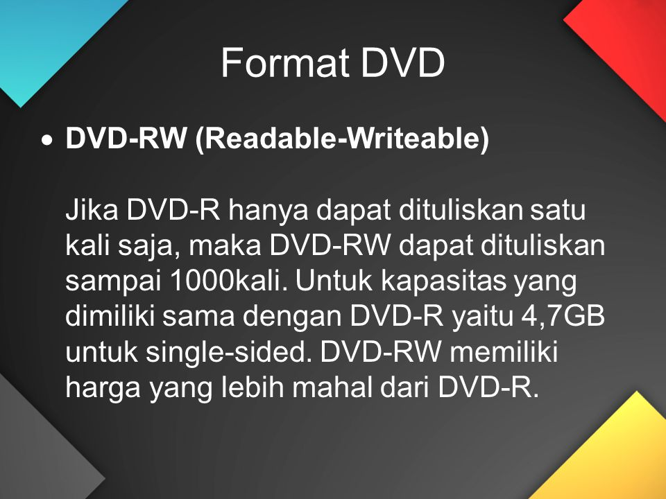 Format DVD  DVD-RW (Readable-Writeable) Jika DVD-R hanya dapat dituliskan satu kali saja, maka DVD-RW dapat dituliskan sampai 1000kali. Untuk kapasit