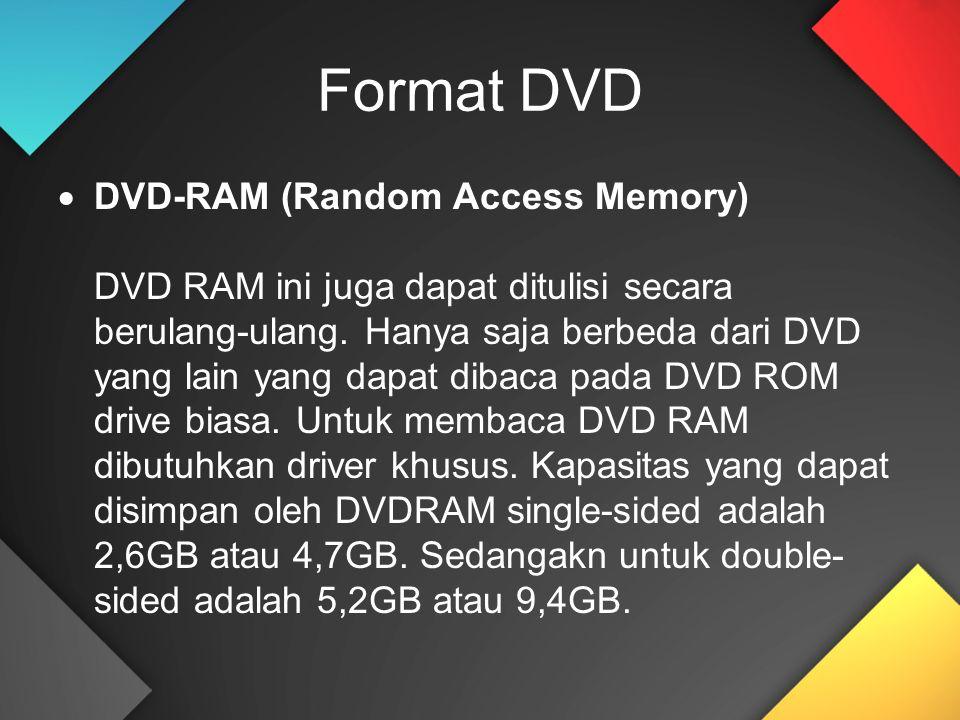 Format DVD  DVD-RAM (Random Access Memory) DVD RAM ini juga dapat ditulisi secara berulang-ulang. Hanya saja berbeda dari DVD yang lain yang dapat di