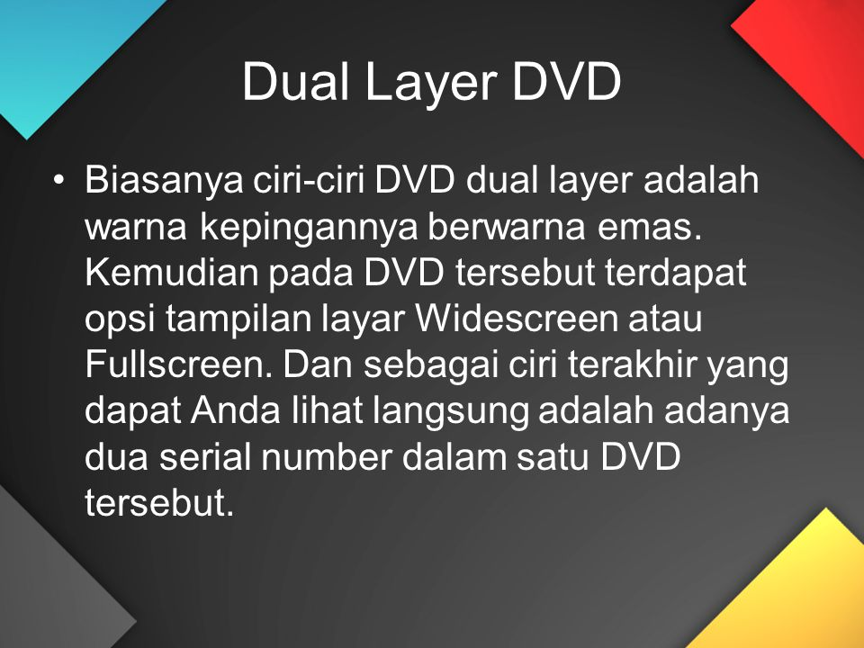 Dual Layer DVD Biasanya ciri-ciri DVD dual layer adalah warna kepingannya berwarna emas. Kemudian pada DVD tersebut terdapat opsi tampilan layar Wides