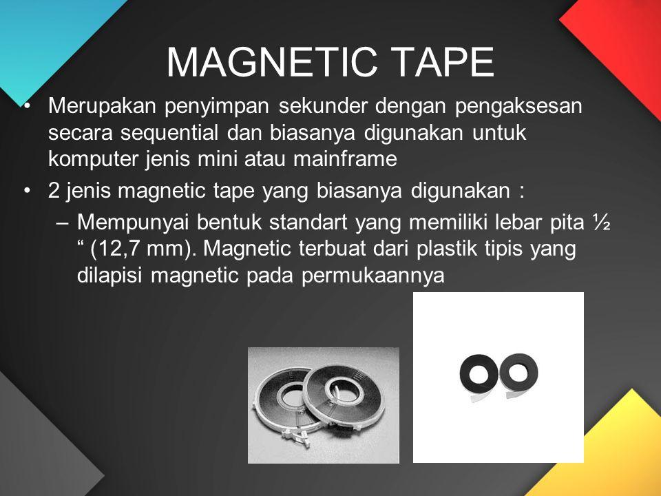 Merupakan penyimpan sekunder dengan pengaksesan secara sequential dan biasanya digunakan untuk komputer jenis mini atau mainframe 2 jenis magnetic tape yang biasanya digunakan : –Mempunyai bentuk standart yang memiliki lebar pita ½ (12,7 mm).