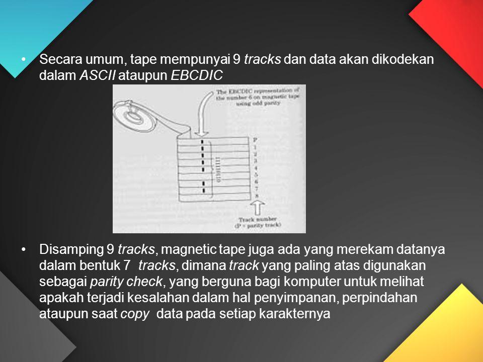 Secara umum, tape mempunyai 9 tracks dan data akan dikodekan dalam ASCII ataupun EBCDIC Disamping 9 tracks, magnetic tape juga ada yang merekam datanya dalam bentuk 7 tracks, dimana track yang paling atas digunakan sebagai parity check, yang berguna bagi komputer untuk melihat apakah terjadi kesalahan dalam hal penyimpanan, perpindahan ataupun saat copy data pada setiap karakternya