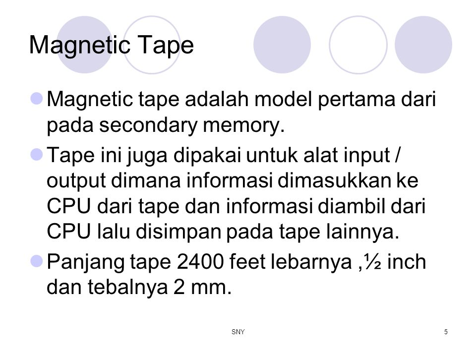 SNY5 Magnetic Tape Magnetic tape adalah model pertama dari pada secondary memory. Tape ini juga dipakai untuk alat input / output dimana informasi dim