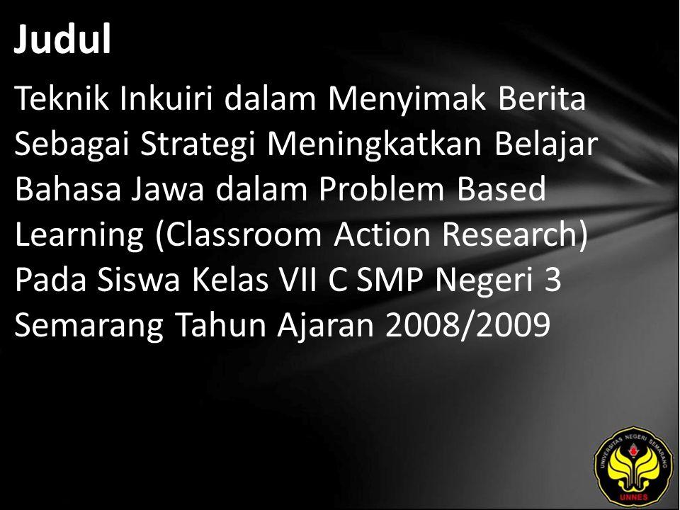 Judul Teknik Inkuiri dalam Menyimak Berita Sebagai Strategi Meningkatkan Belajar Bahasa Jawa dalam Problem Based Learning (Classroom Action Research) Pada Siswa Kelas VII C SMP Negeri 3 Semarang Tahun Ajaran 2008/2009