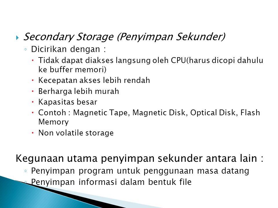  Secondary Storage (Penyimpan Sekunder) ◦ Dicirikan dengan :  Tidak dapat diakses langsung oleh CPU(harus dicopi dahulu ke buffer memori)  Kecepata