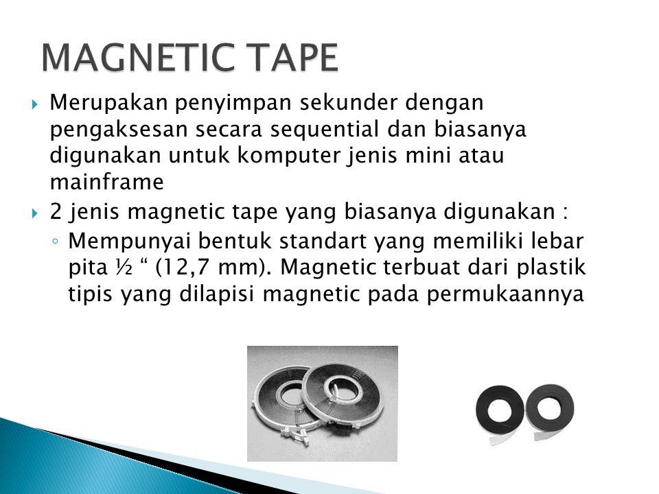  Merupakan penyimpan sekunder dengan pengaksesan secara sequential dan biasanya digunakan untuk komputer jenis mini atau mainframe  2 jenis magnetic tape yang biasanya digunakan : ◦ Mempunyai bentuk standart yang memiliki lebar pita ½ (12,7 mm).