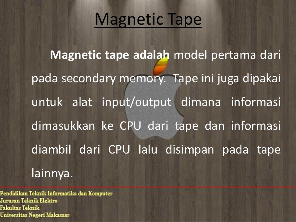 Magnetic Tape Magnetic tape adalah model pertama dari pada secondary memory. Tape ini juga dipakai untuk alat input/output dimana informasi dimasukkan