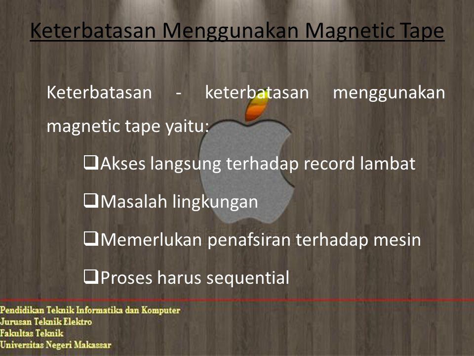 Keterbatasan Menggunakan Magnetic Tape Keterbatasan - keterbatasan menggunakan magnetic tape yaitu:  Akses langsung terhadap record lambat  Masalah