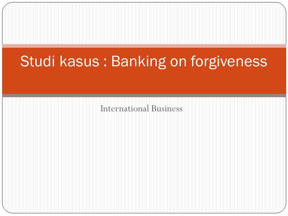 International Business Studi kasus : Banking on forgiveness