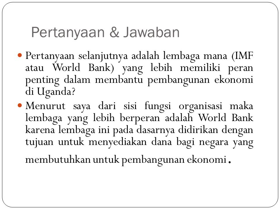 Jawaban World Bank menawarkan dana untuk negara yang tidak mampu untuk mendapatkan modal dari sumber-sumber komersil untuk proyek yang dinyatakan terlalu beresiko, menangani proyek untuk infrastruktur umum misalnya pembangunan jaringan transportasi, listrik, program pertanian dan pendidikan.
