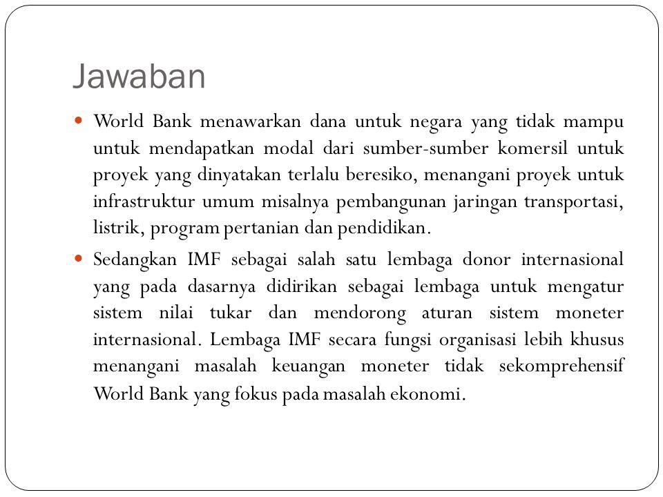 Jawaban World Bank menawarkan dana untuk negara yang tidak mampu untuk mendapatkan modal dari sumber-sumber komersil untuk proyek yang dinyatakan terl