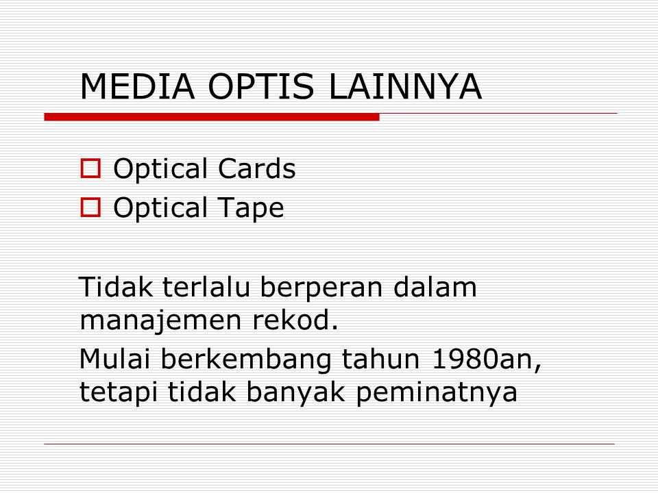 MEDIA OPTIS LAINNYA  Optical Cards  Optical Tape Tidak terlalu berperan dalam manajemen rekod. Mulai berkembang tahun 1980an, tetapi tidak banyak pe
