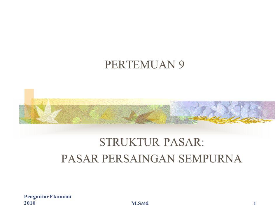 Pengantar Ekonomi 2010M.Said1 PERTEMUAN 9 STRUKTUR PASAR: PASAR PERSAINGAN SEMPURNA
