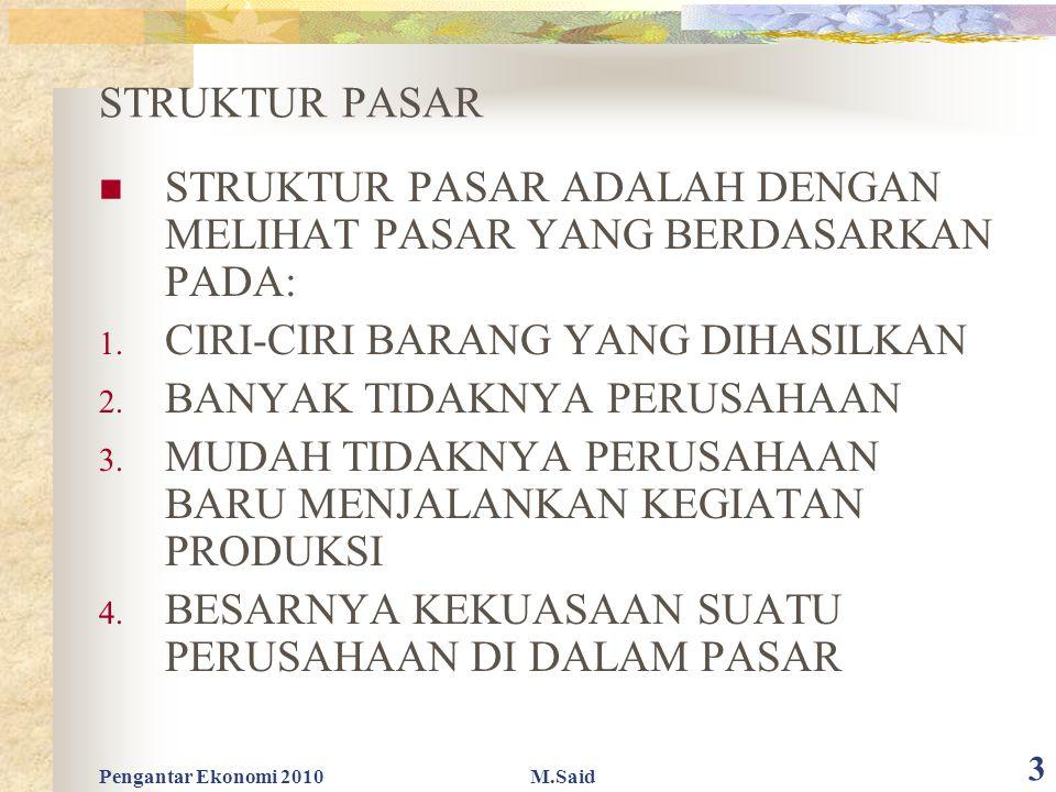 Pengantar Ekonomi 2010M.Said 3 STRUKTUR PASAR STRUKTUR PASAR ADALAH DENGAN MELIHAT PASAR YANG BERDASARKAN PADA: 1. CIRI-CIRI BARANG YANG DIHASILKAN 2.