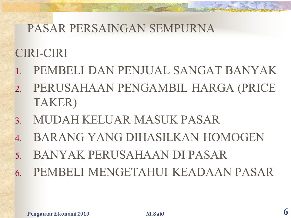 Pengantar Ekonomi 2010M.Said 6 PASAR PERSAINGAN SEMPURNA CIRI-CIRI 1. PEMBELI DAN PENJUAL SANGAT BANYAK 2. PERUSAHAAN PENGAMBIL HARGA (PRICE TAKER) 3.