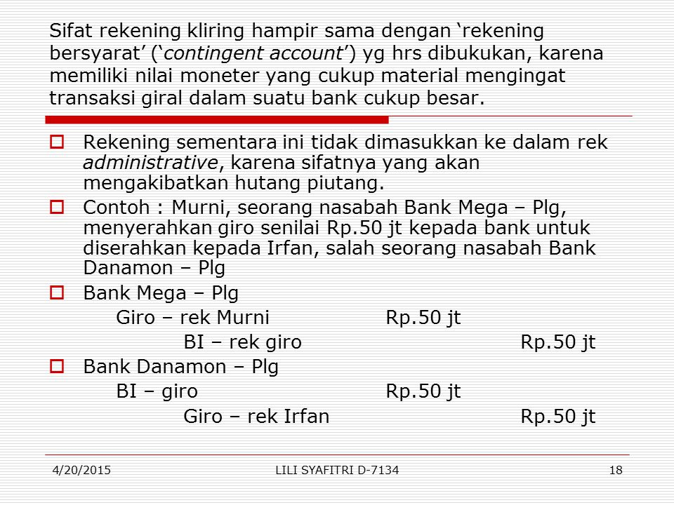 Sifat rekening kliring hampir sama dengan 'rekening bersyarat' ('contingent account') yg hrs dibukukan, karena memiliki nilai moneter yang cukup material mengingat transaksi giral dalam suatu bank cukup besar.