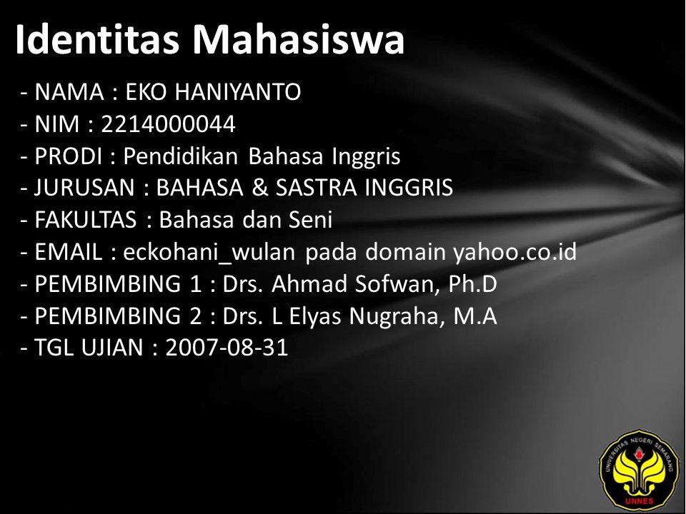 Identitas Mahasiswa - NAMA : EKO HANIYANTO - NIM : 2214000044 - PRODI : Pendidikan Bahasa Inggris - JURUSAN : BAHASA & SASTRA INGGRIS - FAKULTAS : Bahasa dan Seni - EMAIL : eckohani_wulan pada domain yahoo.co.id - PEMBIMBING 1 : Drs.