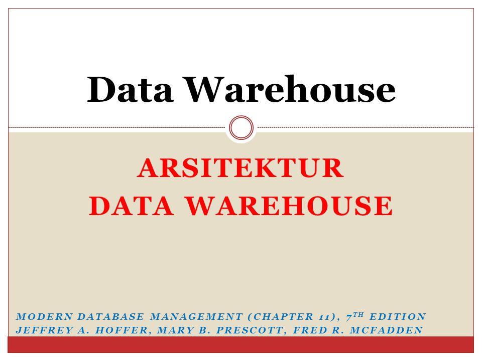ARSITEKTUR DATA WAREHOUSE Data Warehouse MODERN DATABASE MANAGEMENT (CHAPTER 11), 7 TH EDITION JEFFREY A.