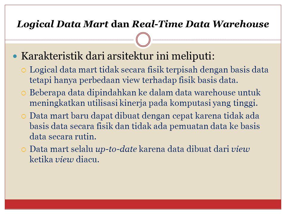 Logical Data Mart dan Real-Time Data Warehouse Karakteristik dari arsitektur ini meliputi:  Logical data mart tidak secara fisik terpisah dengan basis data tetapi hanya perbedaan view terhadap fisik basis data.