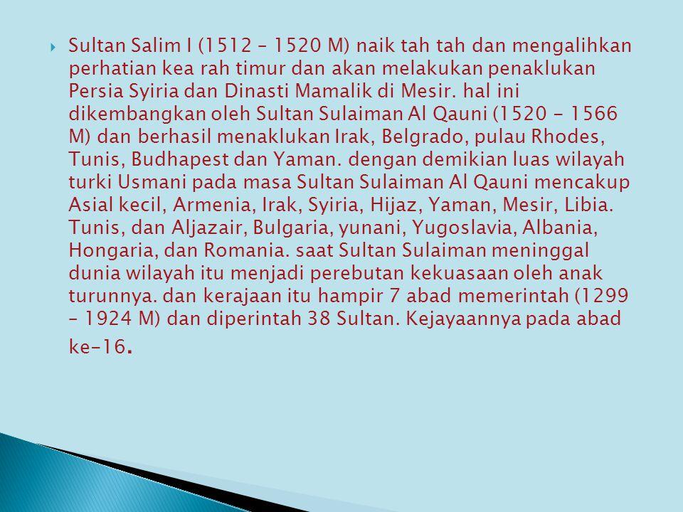  Sultan Salim I (1512 – 1520 M) naik tah tah dan mengalihkan perhatian kea rah timur dan akan melakukan penaklukan Persia Syiria dan Dinasti Mamalik