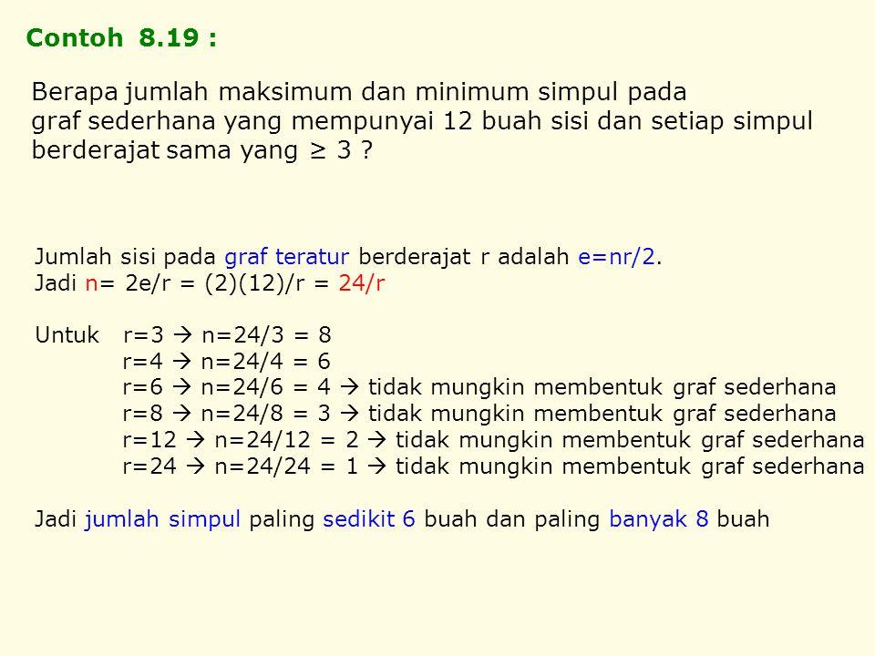 Contoh 8.19 : Jumlah sisi pada graf teratur berderajat r adalah e=nr/2. Jadi n= 2e/r = (2)(12)/r = 24/r Untuk r=3  n=24/3 = 8 r=4  n=24/4 = 6 r=6 