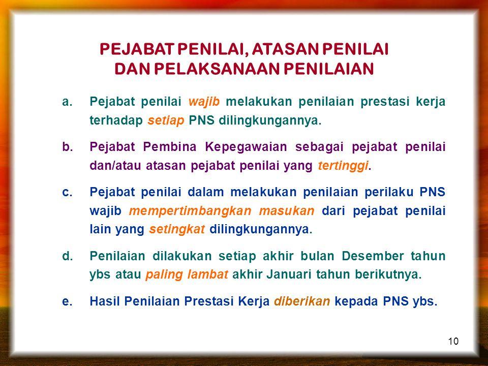 10 PEJABAT PENILAI, ATASAN PENILAI DAN PELAKSANAAN PENILAIAN a.Pejabat penilai wajib melakukan penilaian prestasi kerja terhadap setiap PNS dilingkung