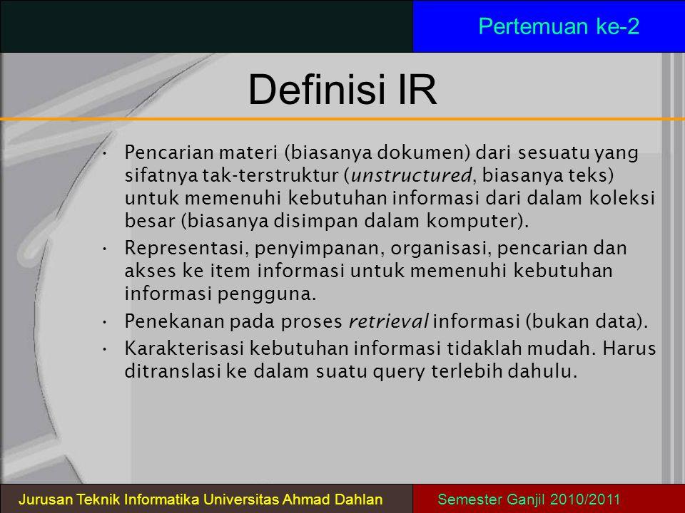 Definisi IR Pertemuan ke-2 Pencarian materi (biasanya dokumen) dari sesuatu yang sifatnya tak-terstruktur (unstructured, biasanya teks) untuk memenuhi