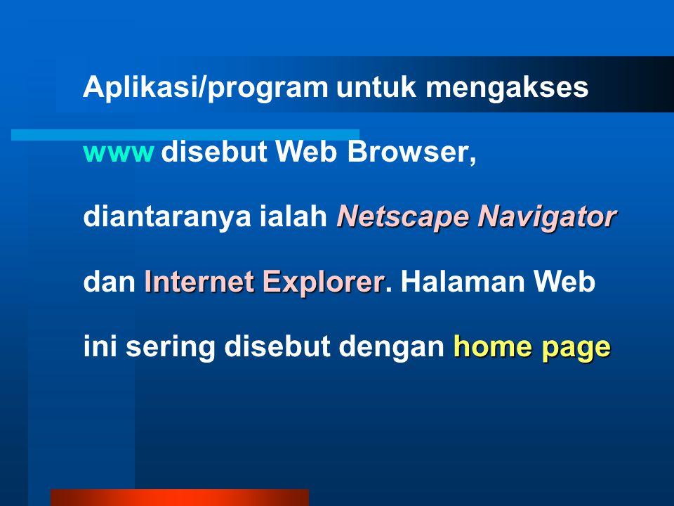 Aplikasi/program untuk mengakses www disebut Web Browser, diantaranya ialah Netscape Navigator dan Internet Explorer Explorer.
