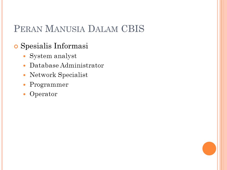 P ERAN M ANUSIA D ALAM CBIS Spesialis Informasi System analyst Database Administrator Network Specialist Programmer Operator