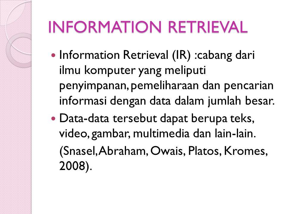 INFORMATION RETRIEVAL Information Retrieval (IR) :cabang dari ilmu komputer yang meliputi penyimpanan, pemeliharaan dan pencarian informasi dengan dat