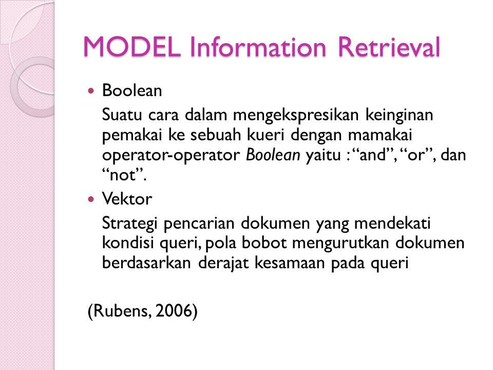 MODEL Information Retrieval Boolean Suatu cara dalam mengekspresikan keinginan pemakai ke sebuah kueri dengan mamakai operator-operator Boolean yaitu