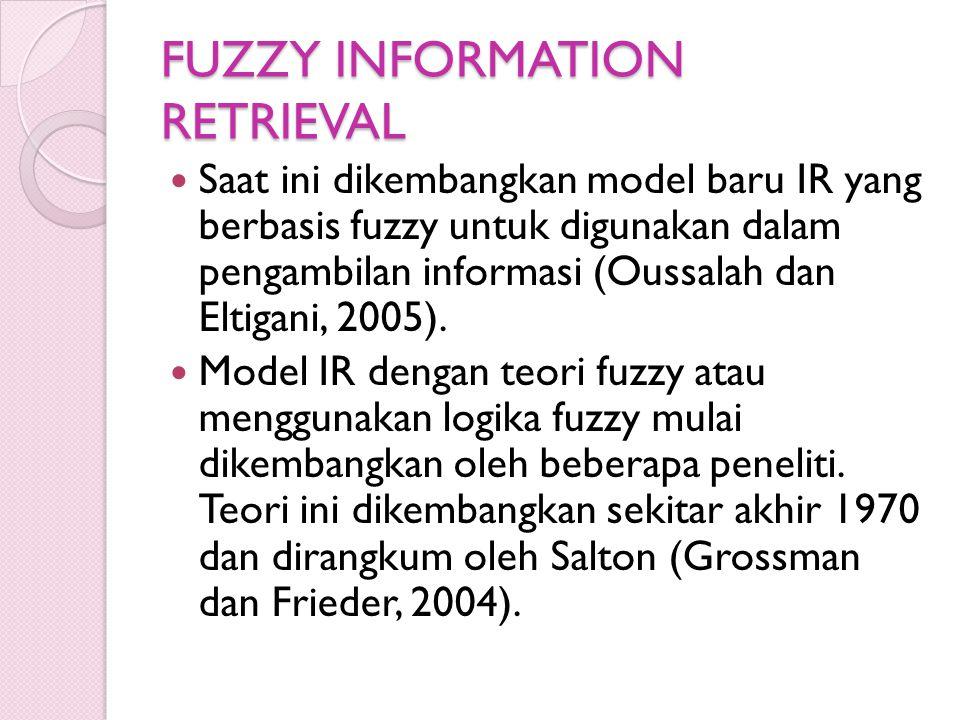 FUZZY INFORMATION RETRIEVAL Saat ini dikembangkan model baru IR yang berbasis fuzzy untuk digunakan dalam pengambilan informasi (Oussalah dan Eltigani