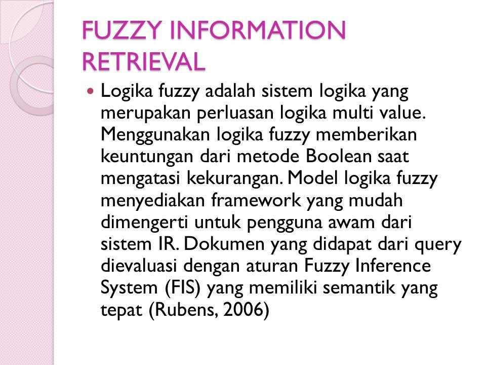 FUZZY INFORMATION RETRIEVAL Logika fuzzy adalah sistem logika yang merupakan perluasan logika multi value. Menggunakan logika fuzzy memberikan keuntun