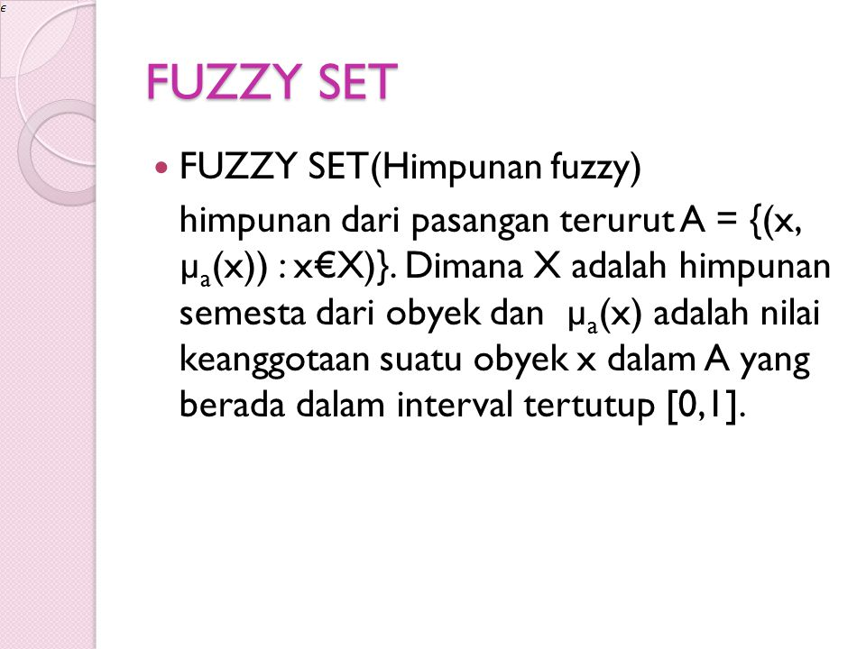 FUZZY SET FUZZY SET(Himpunan fuzzy) himpunan dari pasangan terurut A = {(x, µ a (x)) : x€X)}. Dimana X adalah himpunan semesta dari obyek dan µ a (x)