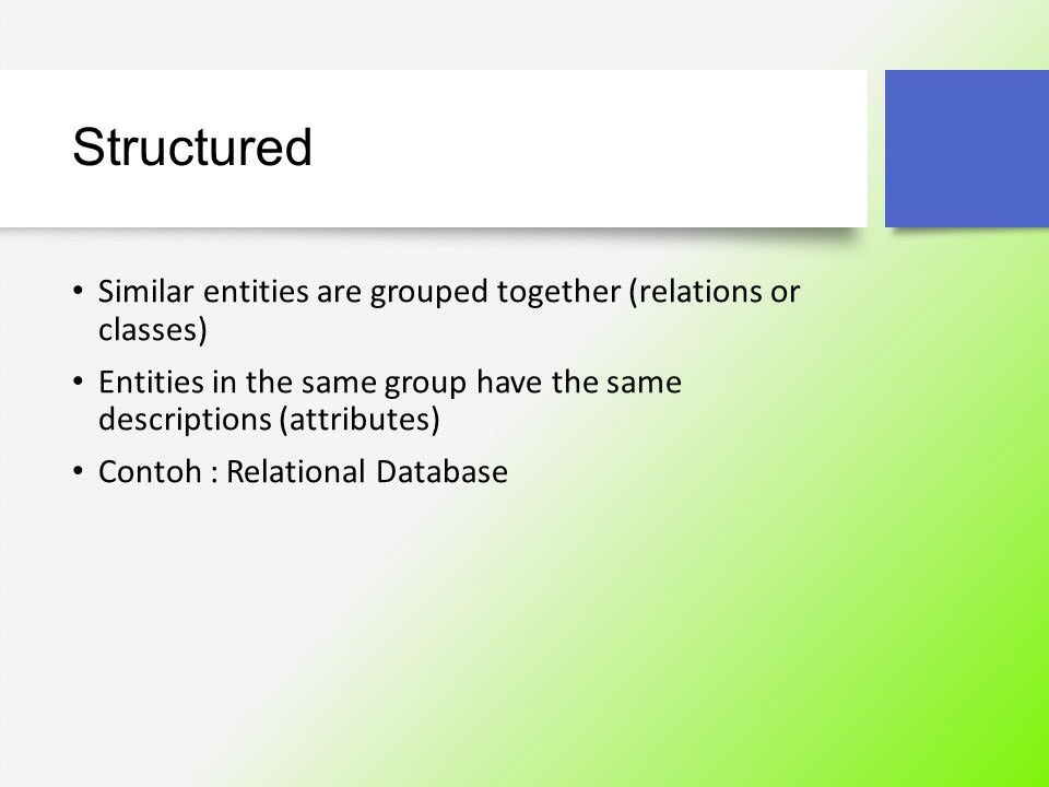 Structured Similar entities are grouped together (relations or classes) Entities in the same group have the same descriptions (attributes) Contoh : Re