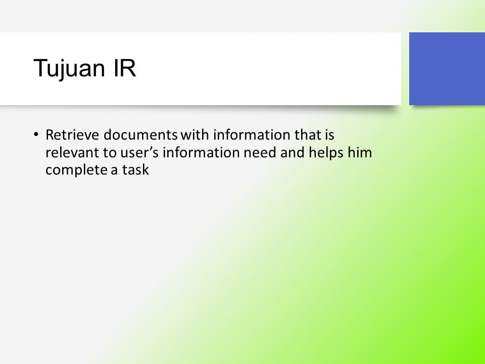 Tujuan IR Retrieve documents with information that is relevant to user's information need and helps him complete a task